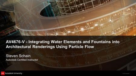 © 2012 Autodesk AV4676-V - Integrating Water Elements and Fountains into Architectural Renderings Using Particle Flow Steven Schain Autodesk Certified.