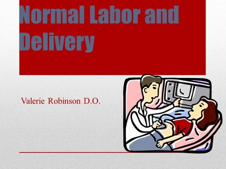 Normal Labor and Delivery Valerie Robinson D.O.. Definition of Labor Contractions Become regular Increase in strength and frequency Cervical change: Dilation.
