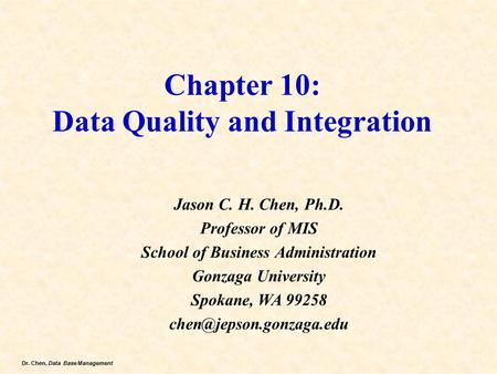 Dr. Chen, Data Base Management Chapter 10: Data Quality and Integration Jason C. H. Chen, Ph.D. Professor of MIS School of Business Administration Gonzaga.