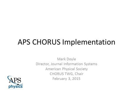 APS CHORUS Implementation Mark Doyle Director, Journal Information Systems American Physical Society CHORUS TWG, Chair February 3, 2015.