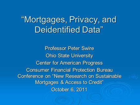 """Mortgages, Privacy, and Deidentified Data"" Professor Peter Swire Ohio State University Center for American Progress Consumer Financial Protection Bureau."