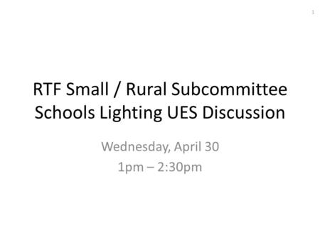 RTF Small / Rural Subcommittee Schools Lighting UES Discussion Wednesday, April 30 1pm – 2:30pm 1.
