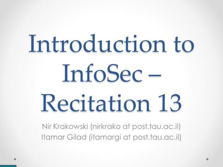 Introduction to InfoSec – Recitation 13 Nir Krakowski (nirkrako at post.tau.ac.il) Itamar Gilad (itamargi at post.tau.ac.il)