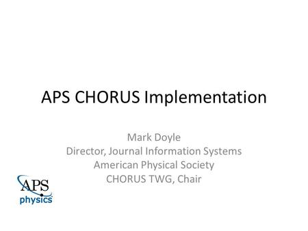 APS CHORUS Implementation Mark Doyle Director, Journal Information Systems American Physical Society CHORUS TWG, Chair.