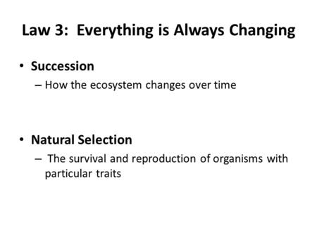 Law 3: Everything is Always Changing Succession – How the ecosystem changes over time Natural Selection – The survival and reproduction of organisms with.