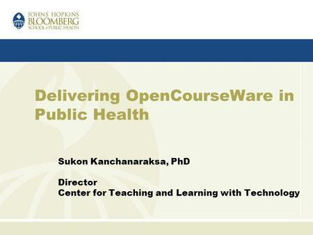 Delivering OpenCourseWare in Public Health Sukon Kanchanaraksa, PhD Director Center for Teaching and Learning with Technology.