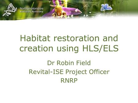 Habitat restoration and creation using HLS/ELS Dr Robin Field Revital-ISE Project Officer RNRP.