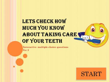 LETS CHECK HOW MUCH YOU KNOW ABOUT TAKING CARE OF YOUR TEETH Interactive multiple choice questions Gr: 3 START.