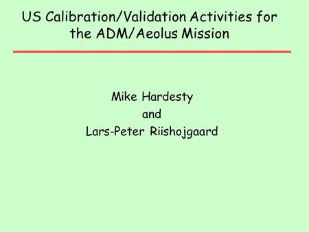 US Calibration/Validation Activities for the ADM/Aeolus Mission Mike Hardesty and Lars-Peter Riishojgaard.