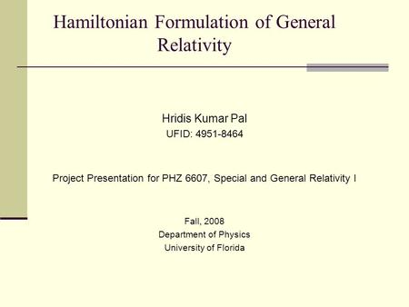 Hamiltonian Formulation of General Relativity Hridis Kumar Pal UFID: 4951-8464 Project Presentation for PHZ 6607, Special and General Relativity I Fall,