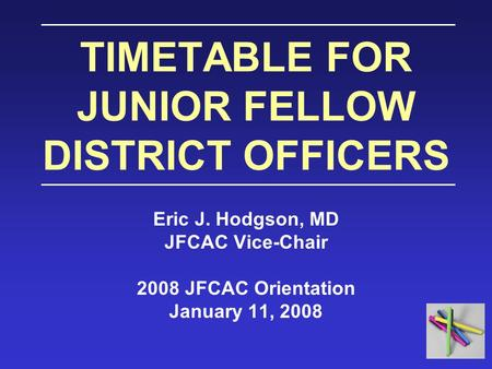 TIMETABLE FOR JUNIOR FELLOW DISTRICT OFFICERS Eric J. Hodgson, MD JFCAC Vice-Chair 2008 JFCAC Orientation January 11, 2008.
