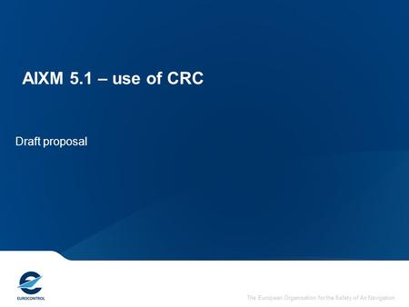 The European Organisation for the Safety of Air Navigation AIXM 5.1 – use of CRC Draft proposal.