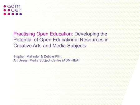 Practising Open Education: Developing the Potential of Open Educational Resources in Creative Arts and Media Subjects Stephen Mallinder & Debbie Flint.