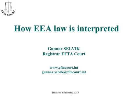 Brussels 4 February 2015 How EEA law is interpreted Gunnar SELVIK Registrar EFTA Court