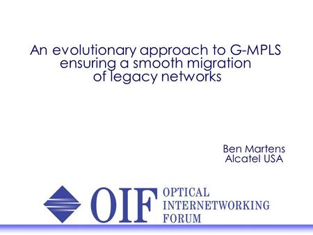 An evolutionary approach to G-MPLS ensuring a smooth migration of legacy networks Ben Martens Alcatel USA.