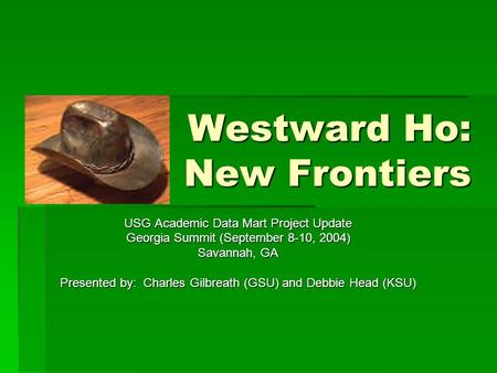 Westward Ho: New Frontiers USG Academic Data Mart Project Update Georgia Summit (September 8-10, 2004) Savannah, GA Presented by: Charles Gilbreath (GSU)