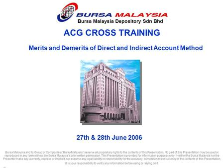 "ACG CROSS TRAINING Bursa Malaysia Depository Sdn Bhd 27th & 28th June 2006 Bursa Malaysia and its Group of Companies (""Bursa Malaysia"") reserve all proprietary."