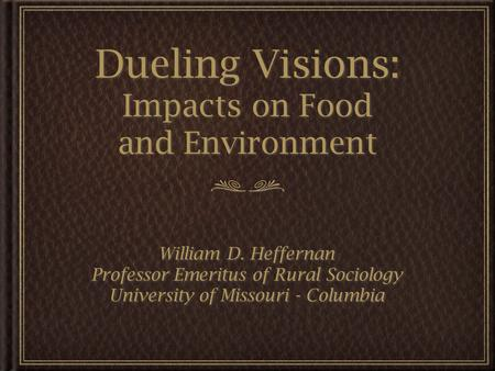 Dueling Visions: Impacts on Food and Environment William D. Heffernan Professor Emeritus of Rural Sociology University of Missouri - Columbia William D.