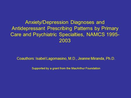 Anxiety/Depression Diagnoses and Antidepressant Prescribing Patterns by Primary Care and Psychiatric Specialties, NAMCS 1995- 2003 Coauthors: Isabel Lagomasino,