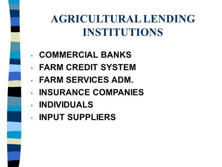 AGRICULTURAL LENDING INSTITUTIONS COMMERCIAL BANKS FARM CREDIT SYSTEM FARM SERVICES ADM. INSURANCE COMPANIES INDIVIDUALS INPUT SUPPLIERS.