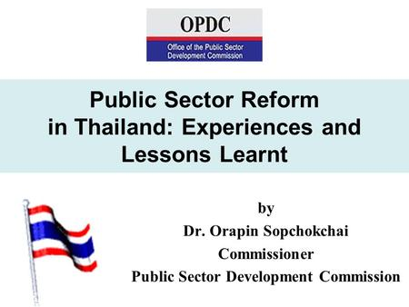 Public Sector Reform in Thailand: Experiences and Lessons Learnt by Dr. Orapin Sopchokchai Commissioner Public Sector Development Commission.