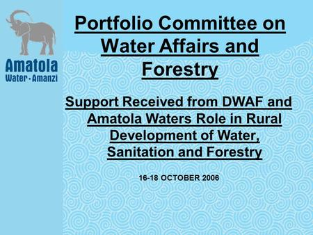 Portfolio Committee on Water Affairs and Forestry Support Received from DWAF and Amatola Waters Role in Rural Development of Water, Sanitation and Forestry.
