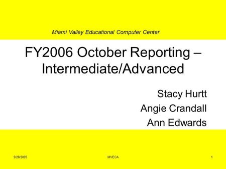Miami Valley Educational Computer Center 9/28/2005MVECA1 FY2006 October Reporting – Intermediate/Advanced Stacy Hurtt Angie Crandall Ann Edwards.
