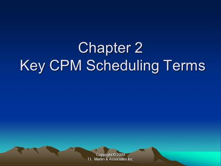 Copyright © 2009 T.L. Martin & Associates Inc. Chapter 2 Key CPM Scheduling Terms.