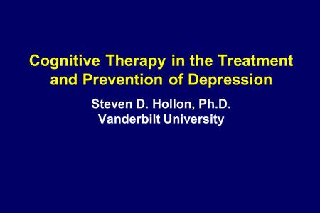 Cognitive Therapy in the Treatment and Prevention of Depression Steven D. Hollon, Ph.D. Vanderbilt University.