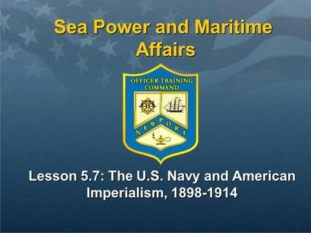 Sea Power and Maritime Affairs Lesson 5.7: The U.S. Navy and American Imperialism, 1898-1914.