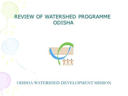 REVIEW OF WATERSHED PROGRAMME ODISHA ODISHA ODISHA WATERSHED DEVELOPMENT MISSION.