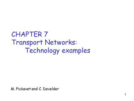 1 CHAPTER 7 Transport Networks: Technology examples M. Pickavet and C. Develder.