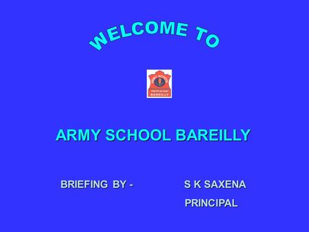 ARMY SCHOOL BAREILLY BRIEFING BY - S K SAXENA PRINCIPAL PRINCIPAL.