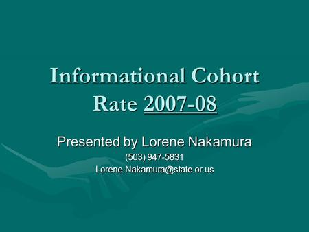 Informational Cohort Rate 2007-08 Presented by Lorene Nakamura (503) 947-5831