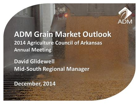 ADM Grain Market Outlook 2014 Agriculture Council of Arkansas Annual Meeting David Glidewell Mid-South Regional Manager December, 2014.