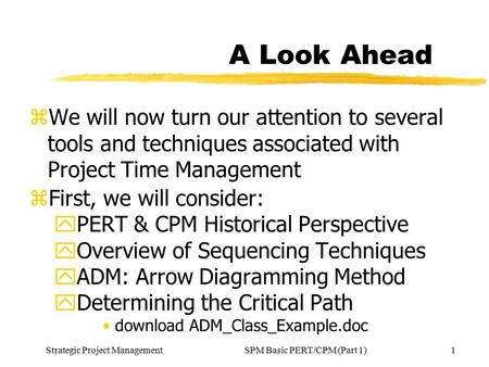 Strategic Project Management1SPM Basic PERT/CPM (Part 1) A Look Ahead zWe will now turn our attention to several tools and techniques associated with Project.