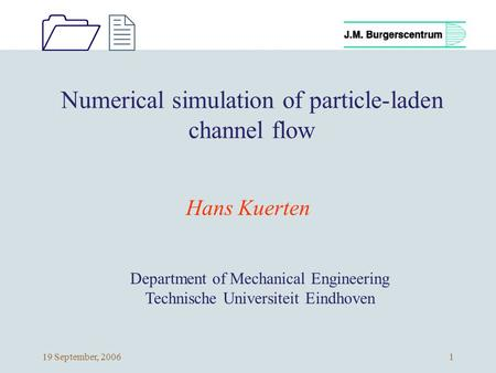 1212 19 September, 20061 Numerical simulation of particle-laden channel flow Hans Kuerten Department of Mechanical Engineering Technische Universiteit.
