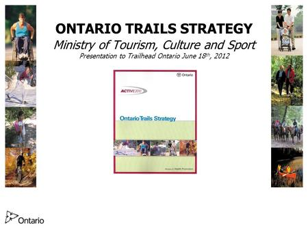ONTARIO TRAILS STRATEGY Ministry of Tourism, Culture and Sport Presentation to Trailhead Ontario June 18 th, 2012.
