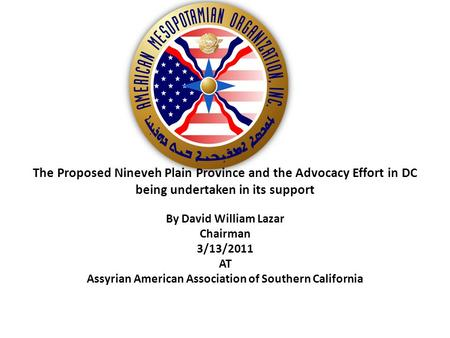 The Proposed Nineveh Plain Province and the Advocacy Effort in DC being undertaken in its support By David William Lazar Chairman 3/13/2011 AT Assyrian.