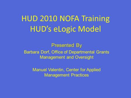 Presented By Barbara Dorf, Office of Departmental Grants Management and Oversight Manuel Valentin, Center for Applied Management Practices HUD 2010 NOFA.