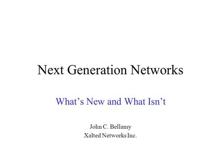 Next Generation Networks What's New and What Isn't John C. Bellamy Xalted Networks Inc.