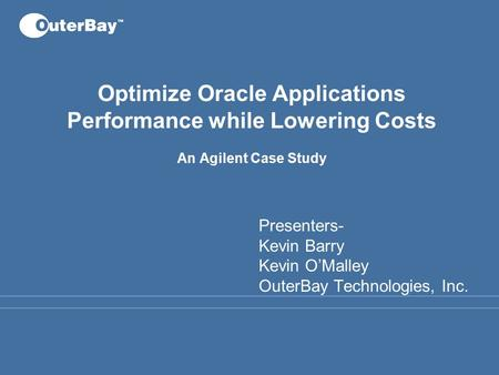 Optimize Oracle Applications Performance while Lowering Costs An Agilent Case Study Presenters- Kevin Barry Kevin O'Malley OuterBay Technologies, Inc.