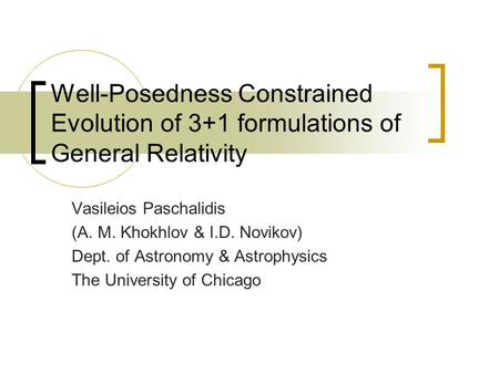 Well-Posedness Constrained Evolution of 3+1 formulations of General Relativity Vasileios Paschalidis (A. M. Khokhlov & I.D. Novikov) Dept. of Astronomy.