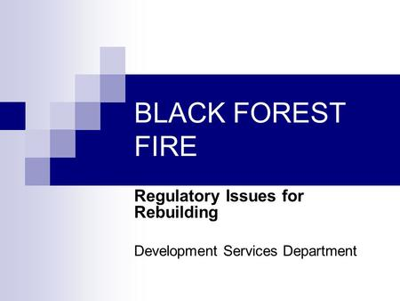 BLACK FOREST FIRE Regulatory Issues for Rebuilding Development Services Department.
