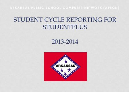 ARKANSAS PUBLIC SCHOOL COMPUTER NETWORK (APSCN) STUDENT CYCLE REPORTING FOR STUDENTPLUS 2013-2014.