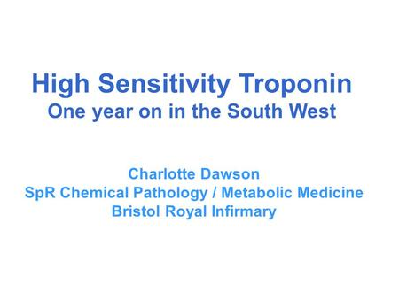 High Sensitivity Troponin One year on in the South West Charlotte Dawson SpR Chemical Pathology / Metabolic Medicine Bristol Royal Infirmary.