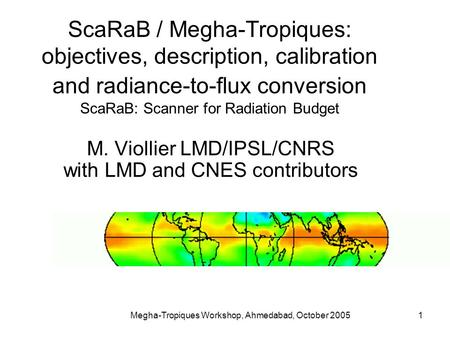 Megha-Tropiques Workshop, Ahmedabad, October 20051 ScaRaB / Megha-Tropiques: objectives, description, calibration and radiance-to-flux conversion ScaRaB: