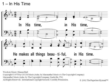 1. In His time, in His time, He makes all things beautiful, in His time. Lord, please show me every day, as You're teaching me Your way, That You do just.