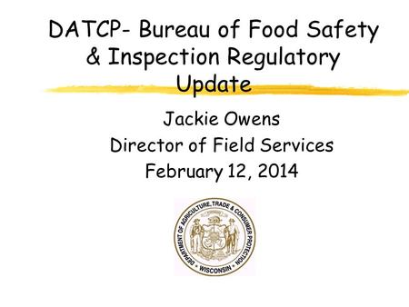 DATCP- Bureau of Food Safety & Inspection Regulatory Update Jackie Owens Director of Field Services February 12, 2014.