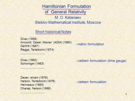 1 M. O. Katanaev Steklov Mathematical Institute, Moscow Hamiltonian Formulation of General Relativity - metric formulation Dirac (1958) Arnowitt, Deser,